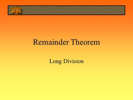Remainder Theorem Long Division. Long Division Question Divide the following.