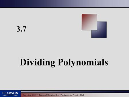 Copyright © 2011 Pearson Education, Inc. Publishing as Prentice Hall. 3.7 Dividing Polynomials.