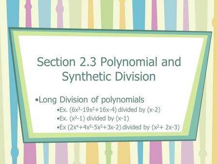 Section 2.3 Polynomial and Synthetic Division Long Division of polynomials Ex. (6x 3 -19x 2 +16x-4) divided by (x-2) Ex. (x 3 -1) divided by (x-1) Ex (2x.