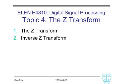2003-09-23Dan Ellis 1 ELEN E4810: Digital Signal Processing Topic 4: The Z Transform 1.The Z Transform 2.Inverse Z Transform.