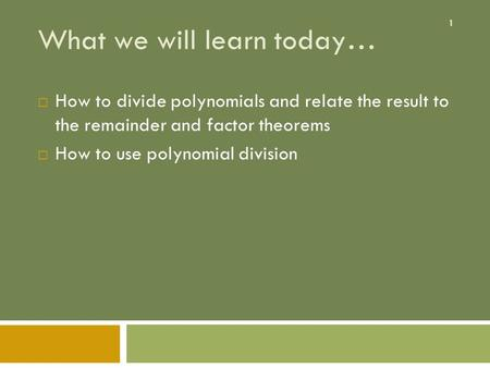 1 What we will learn today…  How to divide polynomials and relate the result to the remainder and factor theorems  How to use polynomial division.