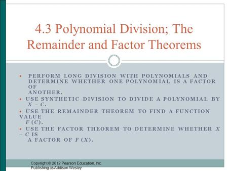  PERFORM LONG DIVISION WITH POLYNOMIALS AND DETERMINE WHETHER ONE POLYNOMIAL IS A FACTOR OF ANOTHER.  USE SYNTHETIC DIVISION TO DIVIDE A POLYNOMIAL BY.
