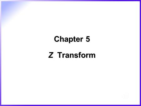 Chapter 5 Z Transform. 2/45  Z transform –Representation, analysis, and design of discrete signal –Similar to Laplace transform –Conversion of digital.