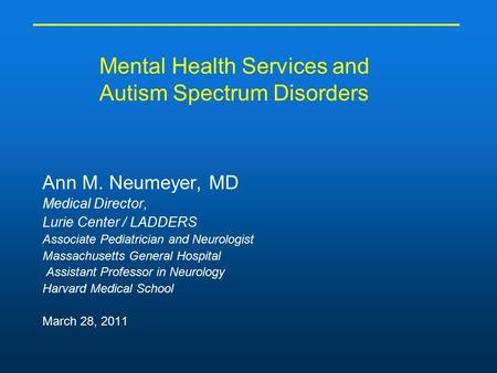 Mental Health Services and Autism Spectrum Disorders Ann M. Neumeyer, MD Medical Director, Lurie Center / LADDERS Associate Pediatrician and Neurologist.