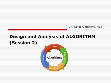 DR. Gatot F. Hertono, MSc. Design and Analysis of ALGORITHM (Session 2)