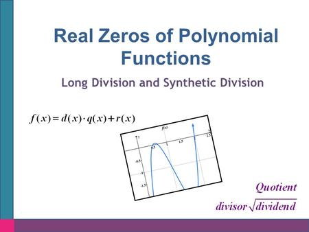 Real Zeros of Polynomial Functions Long Division and Synthetic Division.