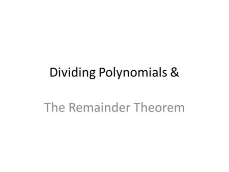 Dividing Polynomials & The Remainder Theorem. Dividing Polynomials When dividing a polynomial by a monomial, divide each term in the polynomial by the.