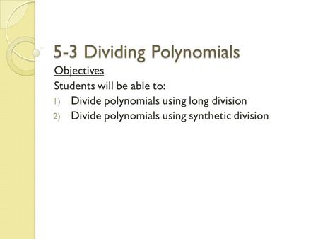 5-3 Dividing Polynomials Objectives Students will be able to: 1) Divide polynomials using long division 2) Divide polynomials using synthetic division.