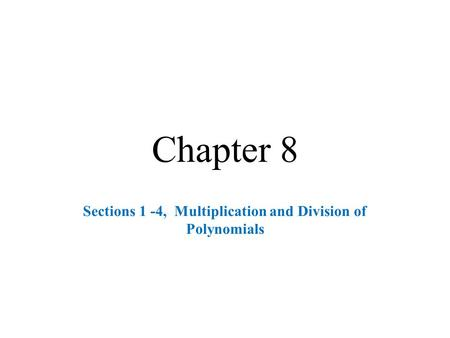 Chapter 8 Sections 1 -4, Multiplication and Division of Polynomials.