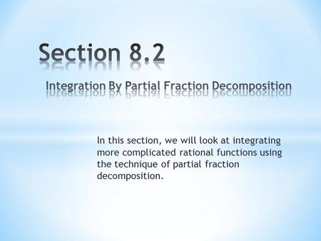 In this section, we will look at integrating more complicated rational functions using the technique of partial fraction decomposition.