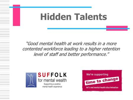 "Hidden Talents ""Good mental health at work results in a more contented workforce leading to a higher retention level of staff and better performance."""