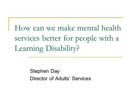 How can we make mental health services better for people with a Learning Disability? Stephen Day Director of Adults' Services.