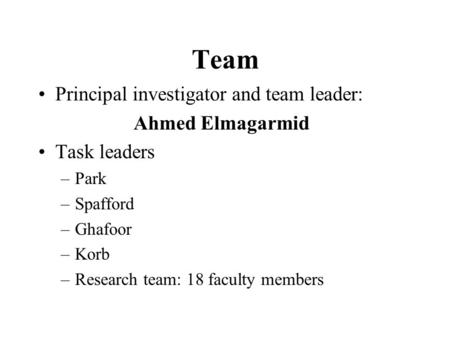 Team Principal investigator and team leader: Ahmed Elmagarmid Task leaders –Park –Spafford –Ghafoor –Korb –Research team: 18 faculty members.
