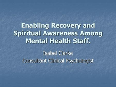 Enabling Recovery and Spiritual Awareness Among Mental Health Staff. Isabel Clarke Consultant Clinical Psychologist.