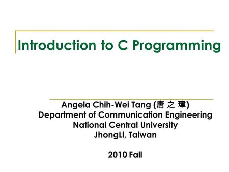 Introduction to C Programming Angela Chih-Wei Tang ( 唐 之 瑋 ) Department of Communication Engineering National Central University JhongLi, Taiwan 2010 Fall.