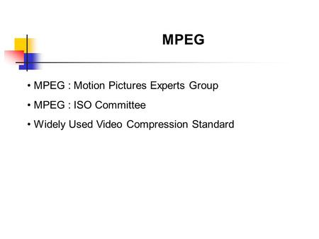 MPEG MPEG : Motion Pictures Experts Group MPEG : ISO Committee Widely Used Video Compression Standard.