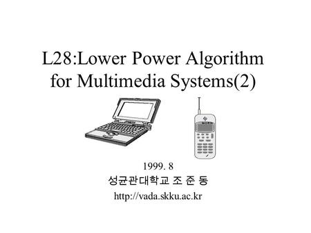 L28:Lower Power Algorithm for Multimedia Systems(2) 1999. 8 성균관대학교 조 준 동