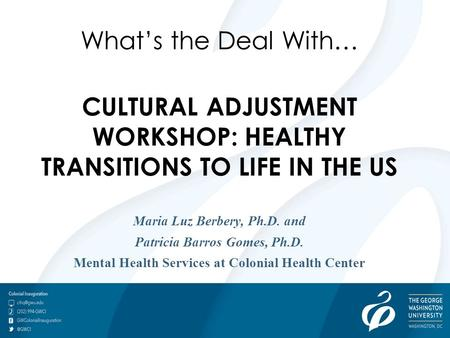 What's the Deal With… CULTURAL ADJUSTMENT WORKSHOP: HEALTHY TRANSITIONS TO LIFE IN THE US Maria Luz Berbery, Ph.D. and Patricia Barros Gomes, Ph.D. Mental.