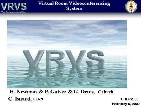 Virtual Room Videoconferencing System H. Newman & P. Galvez & G. Denis, Caltech C. Isnard, C. Isnard, CERN CHEP2000 February 6, 2000.
