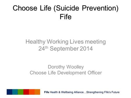 Choose Life (Suicide Prevention) Fife Healthy Working Lives meeting 24 th September 2014 Dorothy Woolley Choose Life Development Officer.