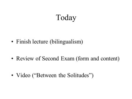 "Today Finish lecture (bilingualism) Review of Second Exam (form and content) Video (""Between the Solitudes"")"