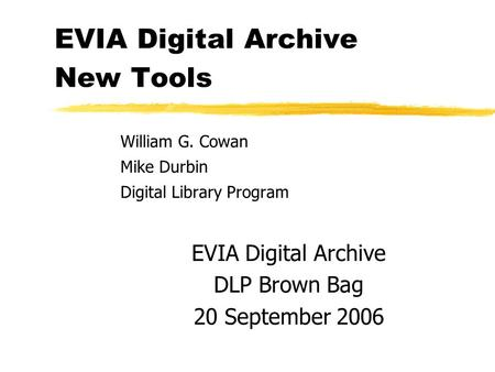 EVIA Digital Archive New Tools William G. Cowan Mike Durbin Digital Library Program EVIA Digital Archive DLP Brown Bag 20 September 2006.