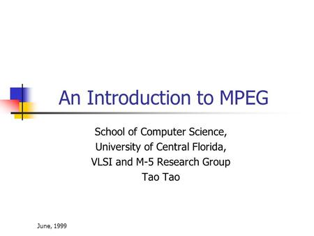 June, 1999 An Introduction to MPEG School of Computer Science, University of Central Florida, VLSI and M-5 Research Group Tao.