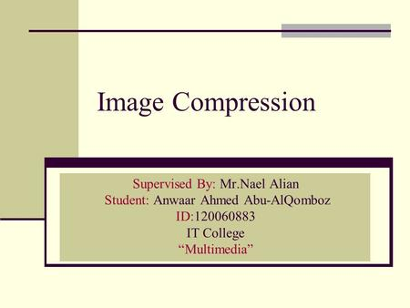 "Image Compression Supervised By: Mr.Nael Alian Student: Anwaar Ahmed Abu-AlQomboz ID:120060883 IT College ""Multimedia"""