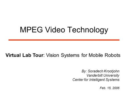 MPEG Video Technology Virtual Lab Tour: Vision Systems for Mobile Robots By: Soradech Krootjohn Vanderbilt University Center for Intelligent Systems Feb.