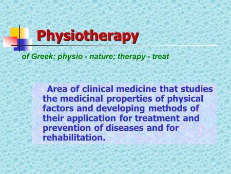 Physiotherapy Area of clinical medicine that studies the medicinal properties of physical factors and developing methods of their application for treatment.