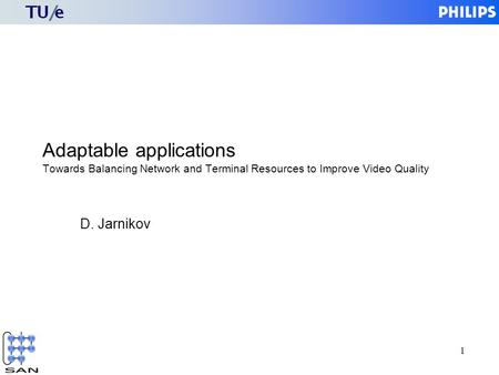 1 Adaptable applications Towards Balancing Network and Terminal Resources to Improve Video Quality D. Jarnikov.