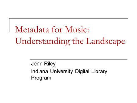 Metadata for Music: Understanding the Landscape Jenn Riley Indiana University Digital Library Program.