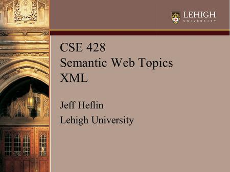 CSE 428 Semantic Web Topics XML Jeff Heflin Lehigh University.