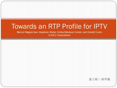 資工碩二 林季謙 Towards an RTP Profile for IPTV Marcel Wagner,Ivan Kopilovic,Stefan Dohla,Nikolaus Farber, and Harald Fuchs in IEEE Transcations.