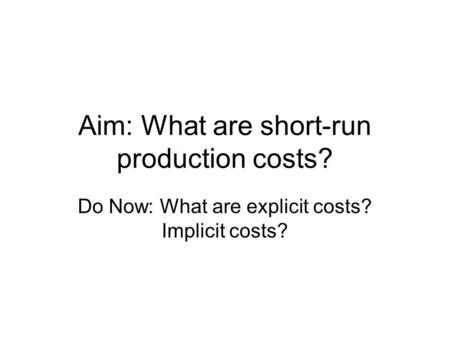 Aim: What are short-run production costs? Do Now: What are explicit costs? Implicit costs?