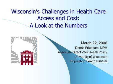 Wisconsin's Challenges in Health Care Access and Cost: A Look at the Numbers March 22, 2006 Donna Friedsam, MPH Associate Director for Health Policy University.