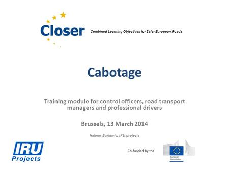 Cabotage Training module for control officers, road transport managers and professional drivers Brussels, 13 March 2014 Helene Barkovic, IRU projects Combined.