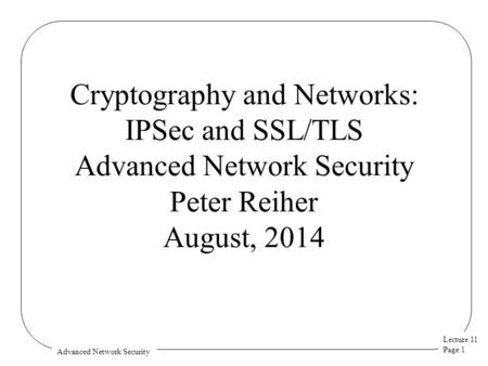 Lecture 11 Page 1 Advanced Network Security Cryptography and Networks: IPSec and SSL/TLS Advanced Network Security Peter Reiher August, 2014.