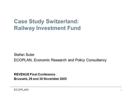 ECOPLAN 1 Case Study Switzerland: Railway Investment Fund Stefan Suter ECOPLAN, Economic Research and Policy Consultancy REVENUE Final Conference Brussels,