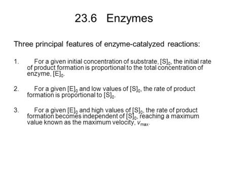 23.6 Enzymes Three principal features of enzyme-catalyzed reactions: 1. For a given initial concentration of substrate, [S] 0, the initial rate of product.