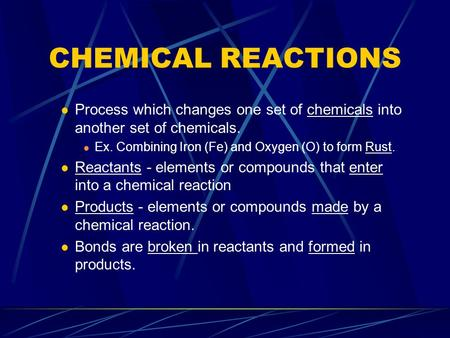 CHEMICAL REACTIONS Process which changes one set of chemicals into another set of chemicals. Ex. Combining Iron (Fe) and Oxygen (O) to form Rust. Reactants.