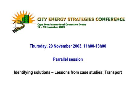 Thursday, 20 November 2003, 11h00-13h00 Parrallel session Identifying solutions – Lessons from case studies: Transport.