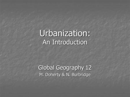 Urbanization: An Introduction Global Geography 12 M. Doherty & N. Burbridge.