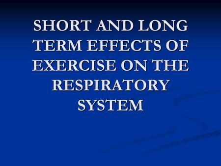 SHORT AND LONG TERM EFFECTS OF EXERCISE ON THE RESPIRATORY SYSTEM.