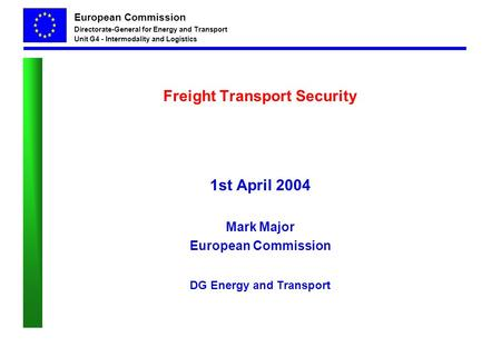 European Commission Directorate-General for Energy and Transport Unit G4 - Intermodality and Logistics Freight Transport Security 1st April 2004 Mark Major.