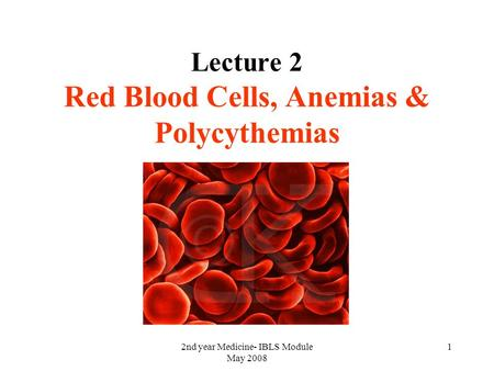 2nd year Medicine- IBLS Module May 2008 1 Lecture 2 Red Blood Cells, Anemias & Polycythemias.