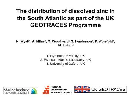 The distribution of dissolved zinc in the South Atlantic as part of the UK GEOTRACES Programme UK GEOTRACES N. Wyatt 1, A. Milne 1, M. Woodward 2 G. Henderson.