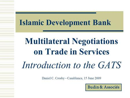 Islamic Development Bank Multilateral Negotiations on Trade in Services Introduction to the GATS Daniel C. Crosby - Casablanca, 15 June 2009 Budin & Associés.