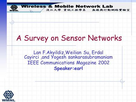 Lan F.Akyildiz,Weilian Su, Erdal Cayirci,and Yogesh sankarasubramaniam IEEE Communications Magazine 2002 Speaker:earl A Survey on Sensor Networks.