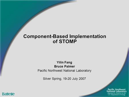 Component-Based Implementation of STOMP Yilin Fang Bruce Palmer Pacific Northwest National Laboratory Silver Spring, 19-20 July 2007.